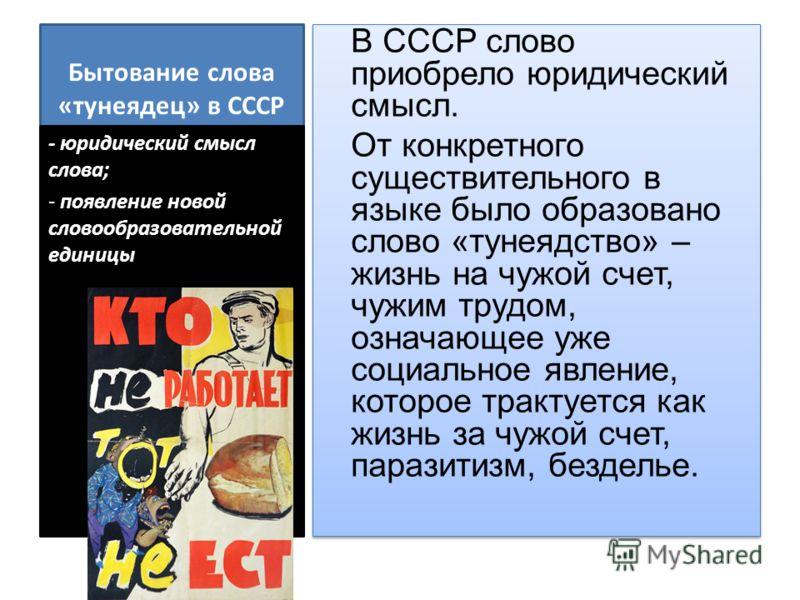 Бытование слова «тунеядец» в СССР В СССР слово приобрело юридический смысл. От конкретного существительного в языке было образовано слово «тунеядство» – жизнь на чужой счет, чужим трудом, означающее уже социальное явление, которое трактуется как жизн
