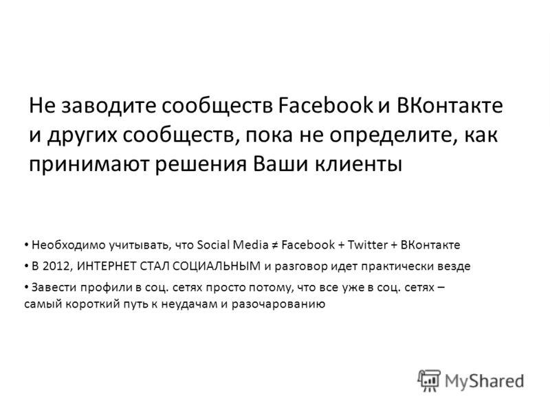 Необходимо учитывать, что Social Media Facebook + Twitter + ВКонтакте В 2012, ИНТЕРНЕТ СТАЛ СОЦИАЛЬНЫМ и разговор идет практически везде Завести профили в соц. сетях просто потому, что все уже в соц. сетях – самый короткий путь к неудачам и разочаров