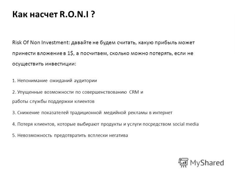 Как насчет R.O.N.I ? Risk Of Non Investment: давайте не будем считать, какую прибыль может принести вложение в 1$, а посчитаем, сколько можно потерять, если не осуществить инвестиции: 1. Непонимание ожиданий аудитории 2. Упущенные возможности по сове