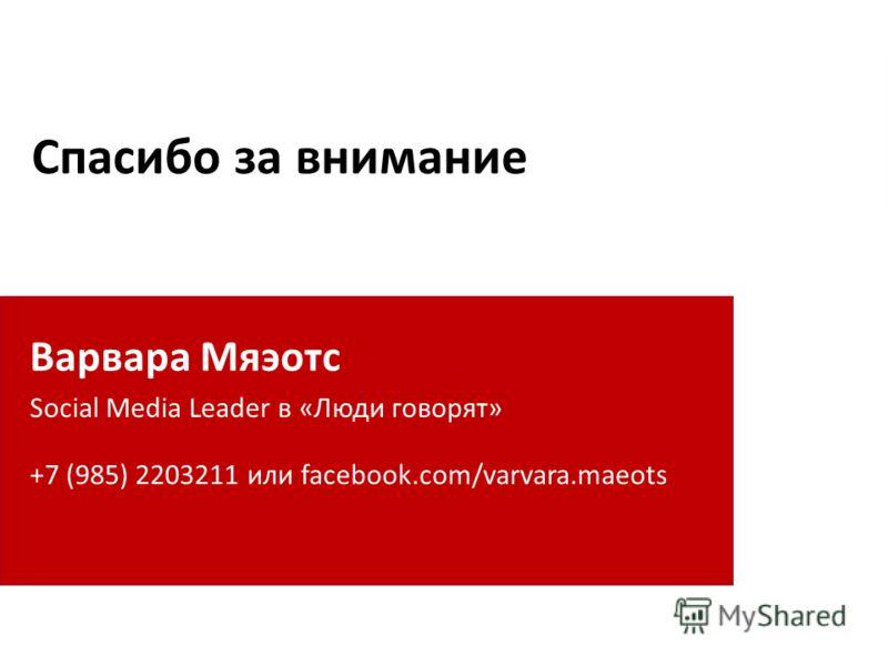 Спасибо за внимание Варвара Мяэотс Social Media Leader в «Люди говорят» +7 (985) 2203211 или facebook.com/varvara.maeots