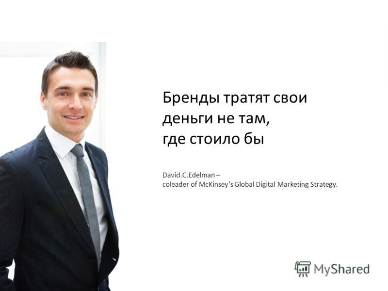 Бренды тратят свои деньги не там, где стоило бы David.C.Edelman – coleader of McKinseys Global Digital Marketing Strategy.