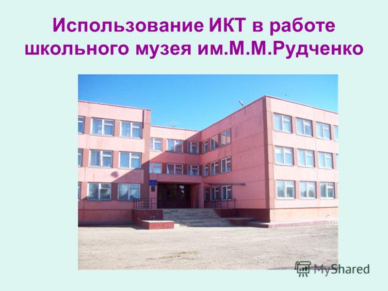 Использование ИКТ в работе школьного музея им.М.М.Рудченко