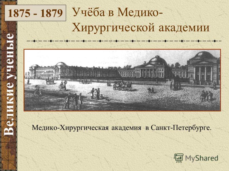 Медико-Хирургическая академия в Санкт-Петербурге. Учёба в Медико- Хирургической академии 1875 - 1879 Великие ученые