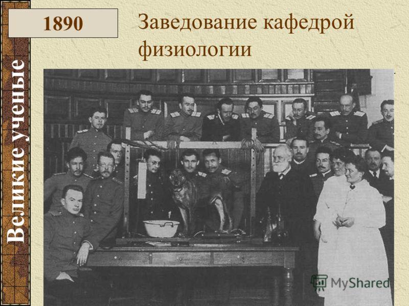 1890 Заведование кафедрой физиологии