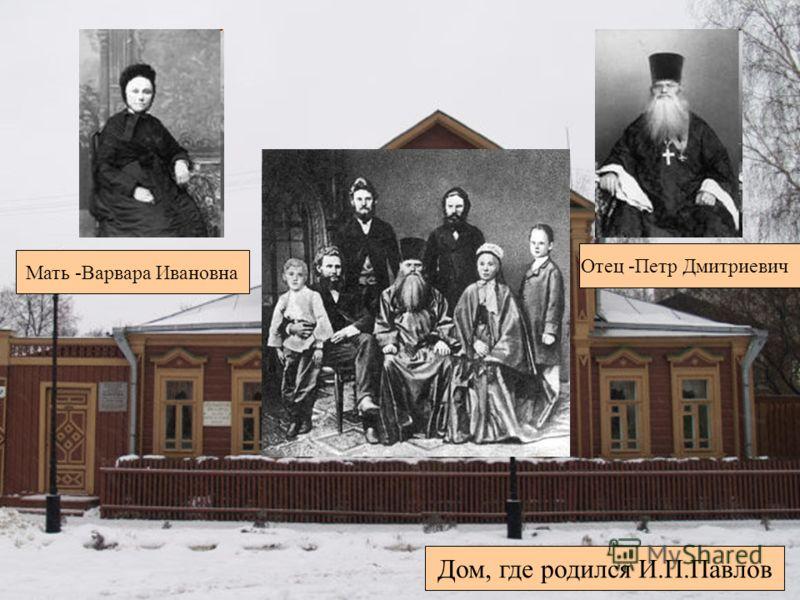 Дом, где родился И.П.Павлов Отец -Петр Дмитриевич Мать -Варвара Ивановна