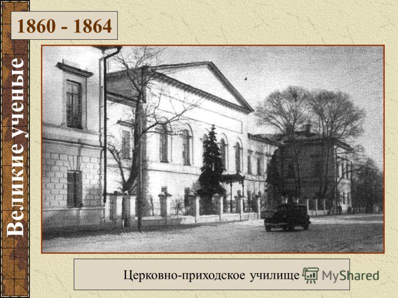 Церковно-приходское училище 1860 - 1864 Великие ученые