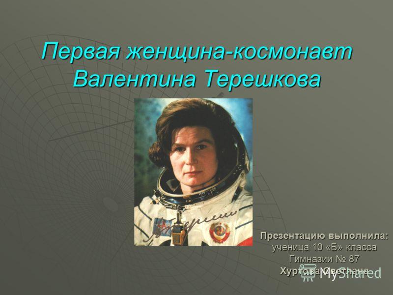 Первая женщина-космонавт Валентина Терешкова Презентацию выполнила: ученица 10 «Б» класса Гимназии 87 Хуртова Светлана