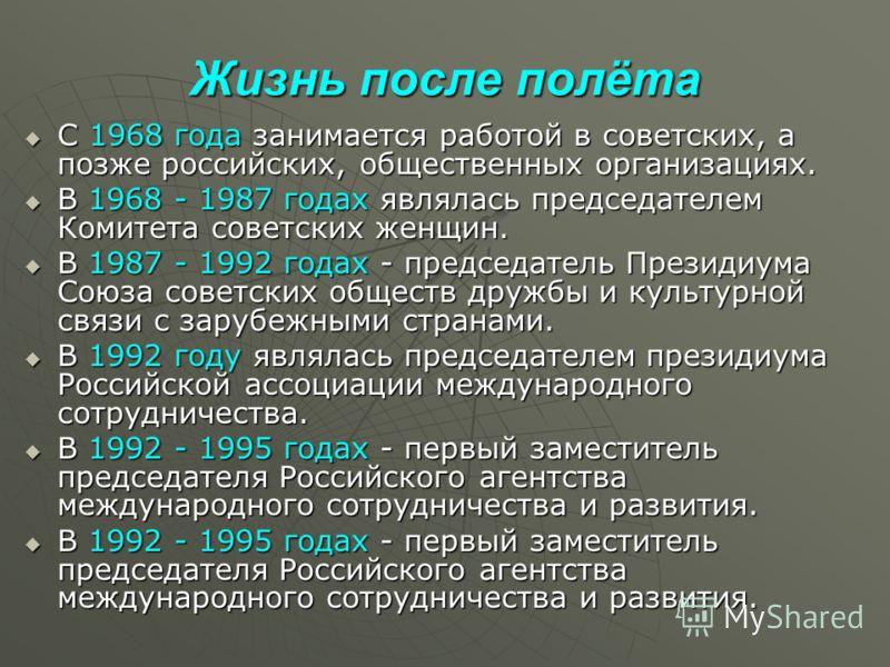 Жизнь после полёта С 1968 года занимается работой в советских, а позже российских, общественных организациях. С 1968 года занимается работой в советских, а позже российских, общественных организациях. В 1968 - 1987 годах являлась председателем Комите