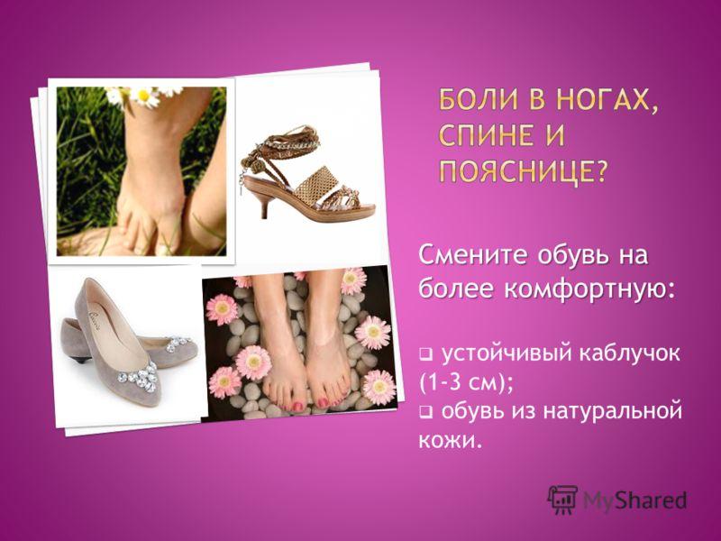 Смените обувь на более комфортную Смените обувь на более комфортную: устойчивый каблучок (1-3 см); обувь из натуральной кожи.
