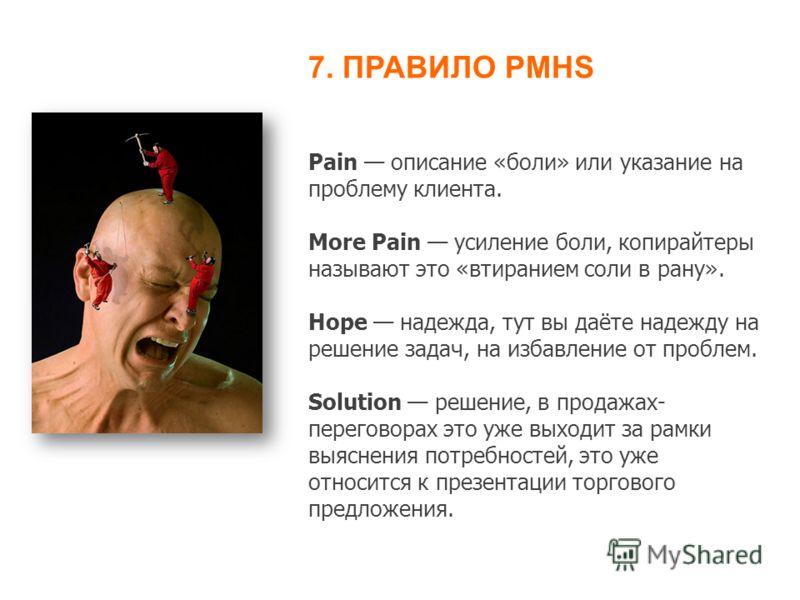 Pain описание «боли» или указание на проблему клиента. More Pain усиление боли, копирайтеры называют это «втиранием соли в рану». Hope надежда, тут вы даёте надежду на решение задач, на избавление от проблем. Solution решение, в продажах- переговорах