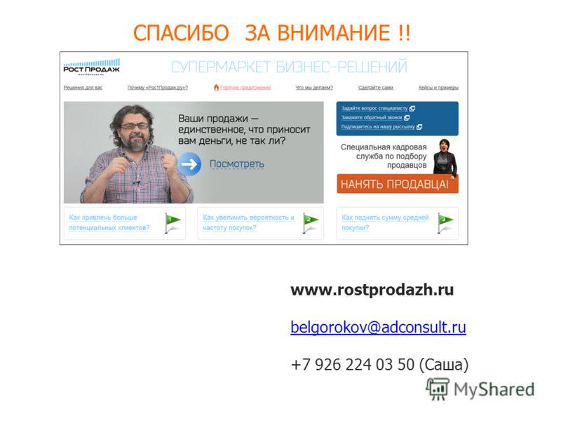 СПАСИБО ЗА ВНИМАНИЕ !! www.rostprodazh.ru belgorokov@adconsult.ru +7 926 224 03 50 (Cаша)