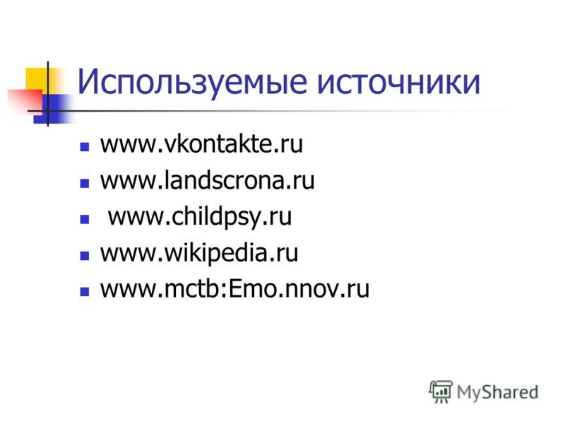 Используемые источники www.vkontakte.ru www.landscrona.ru www.childpsy.ru www.wikipedia.ru www.mctb:Emo.nnov.ru