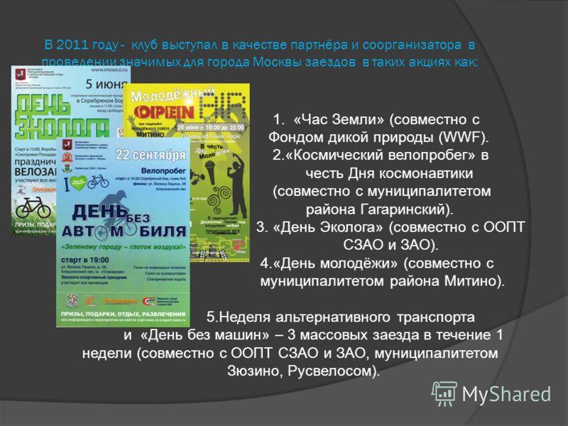 В 2011 году - клуб выступал в качестве партнёра и соорганизатора в проведении значимых для города Москвы заездов в таких акциях как: 1. «Час Земли» (совместно с Фондом дикой природы (WWF). 2.«Космический велопробег» в честь Дня космонавтики (совместн