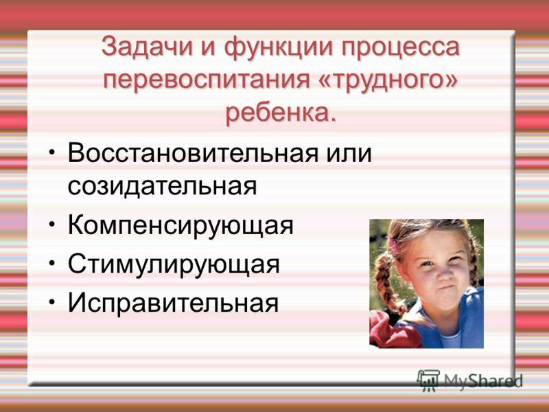Задачи и функции процесса перевоспитания «трудного» ребенка. Восстановительная или созидательная Компенсирующая Стимулирующая Исправительная