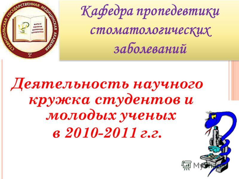 Деятельность научного кружка студентов и молодых ученых в 2010-2011 г.г. Кафедра пропедевтики стоматологических заболеваний