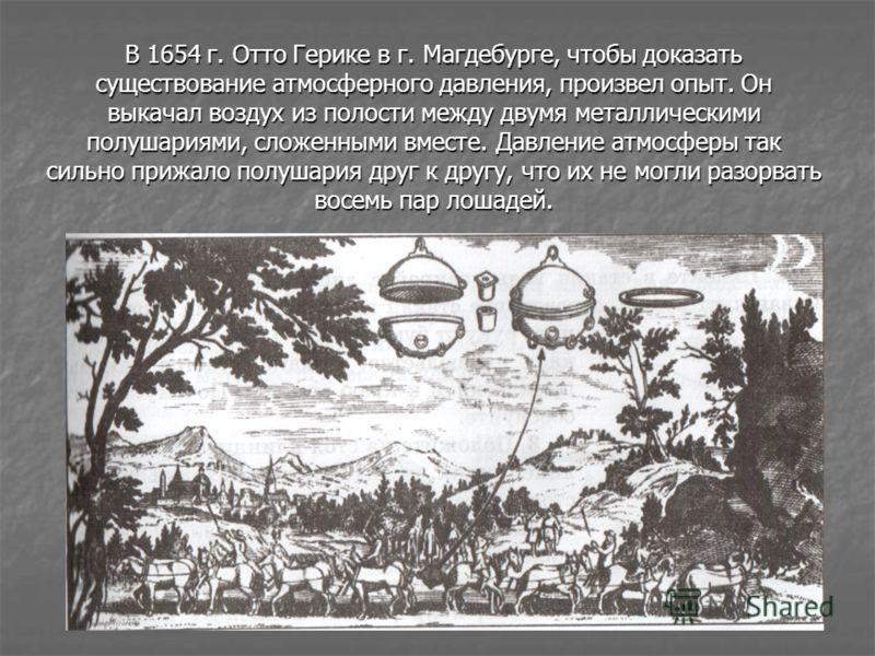 В 1654 г. Отто Герике в г. Магдебурге, чтобы доказать существование атмосферного давления, произвел опыт. Он выкачал воздух из полости между двумя металлическими полушариями, сложенными вместе. Давление атмосферы так сильно прижало полушария друг к д
