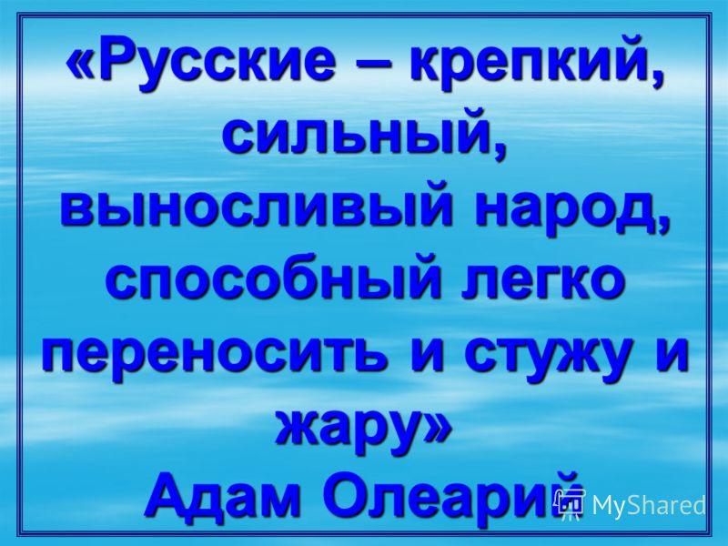 «Русские – крепкий, сильный, выносливый народ, способный легко переносить и стужу и жару» Адам Олеарий