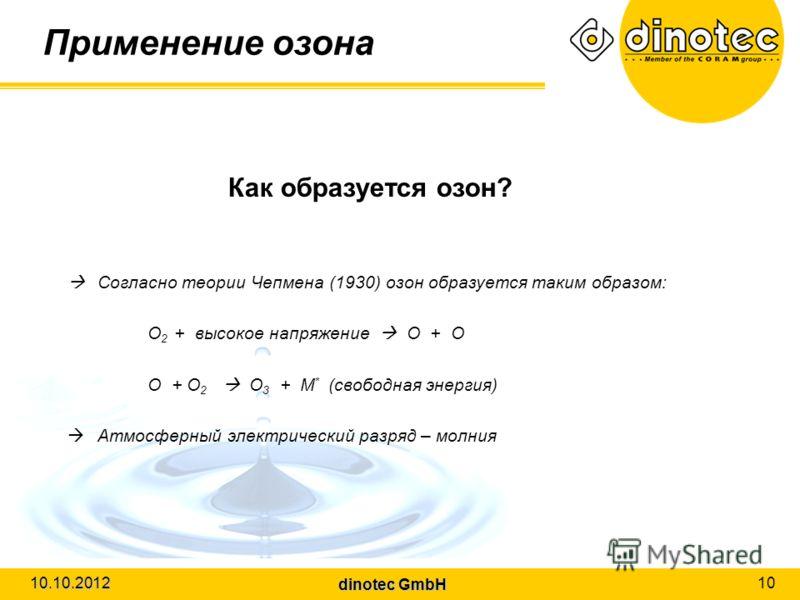 dinotec GmbH 10.10.2012 10 Применение озона Как образуется озон? Согласно теории Чепмена (1930) озон образуется таким образом: O 2 + высокое напряжение O + O O + O 2 O 3 + M * (свободная энергия) Атмосферный электрический разряд – молния