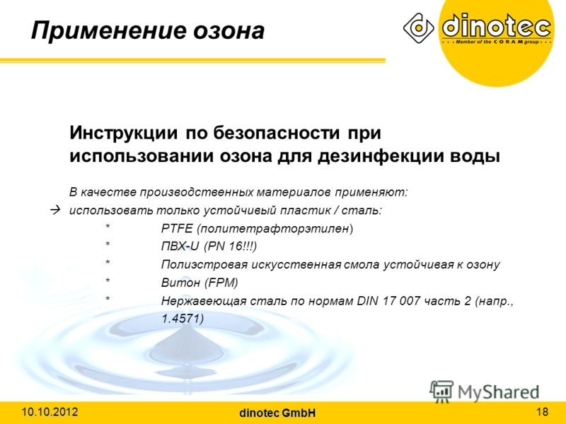 dinotec GmbH 10.10.2012 18 Применение озона Инструкции по безопасности при использовании озона для дезинфекции воды В качестве производственных материалов применяют: использовать только устойчивый пластик / сталь: *PTFE (политетрафторэтилен) *ПВХ-U (