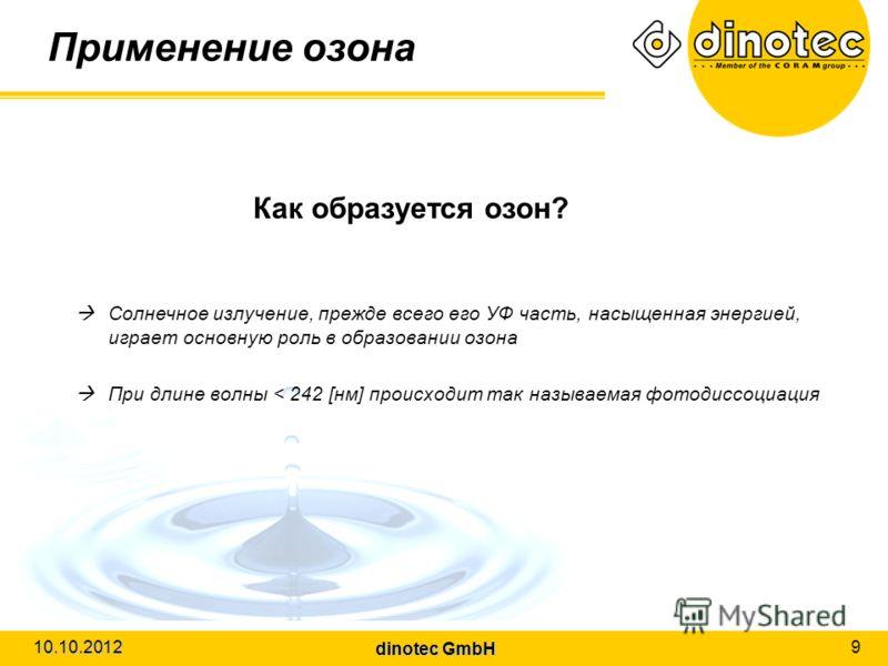 dinotec GmbH 10.10.2012 9 Применение озона Как образуется озон? Солнечное излучение, прежде всего его УФ часть, насыщенная энергией, играет основную роль в образовании озона При длине волны < 242 [нм] происходит так называемая фотодиссоциация