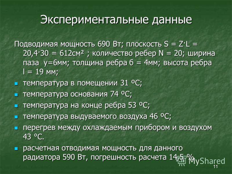 11 Экспериментальные данные Подводимая мощность 690 Вт; плоскость S = Z·L = 20,4·30 = 612см² ; количество ребер N = 20; ширина паза y=6мм; толщина ребра б = 4мм; высота ребра l = 19 мм; температура в помещении 31 ºС; температура в помещении 31 ºС; те