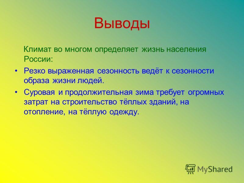 Выводы Климат во многом определяет жизнь населения России: Резко выраженная сезонность ведёт к сезонности образа жизни людей. Суровая и продолжительная зима требует огромных затрат на строительство тёплых зданий, на отопление, на тёплую одежду.