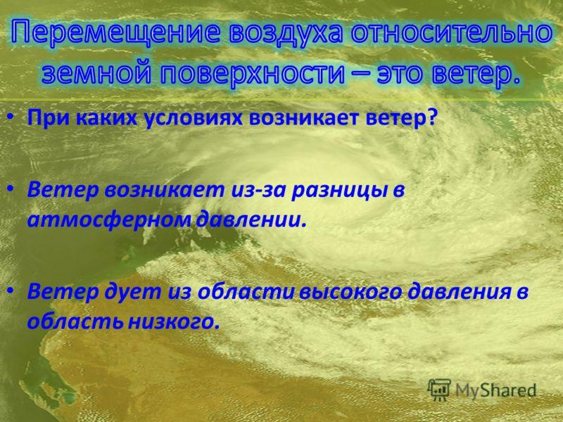 При каких условиях возникает ветер? Ветер возникает из-за разницы в атмосферном давлении. Ветер дует из области высокого давления в область низкого.