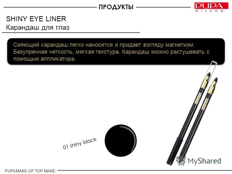 SHINY EYE LINER Карандаш для глаз Сияющий карандаш легко наносится и придает взгляду магнетизм. Безупречная четкость, мягкая текстура. Карандаш можно растушевать с помощью аппликатора. 01 shiny black ПРОДУКТЫ PUPA MAKE-UP. TOP MAKE- UP.