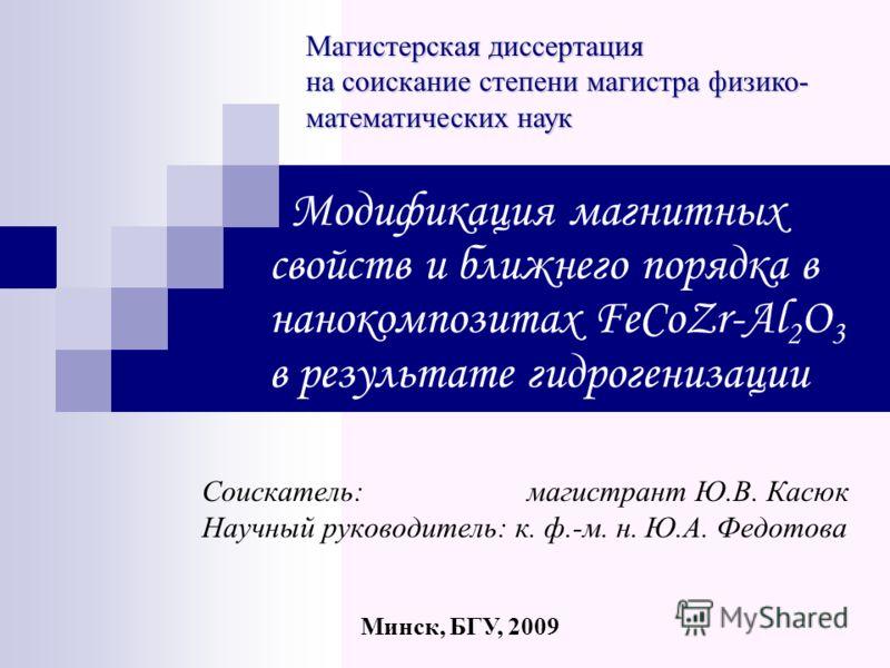 Модификация магнитных свойств и ближнего порядка в нанокомпозитах FeCoZr-Al 2 O 3 в результате гидрогенизации Соискатель: магистрант Ю.В. Касюк Научный руководитель: к. ф.-м. н. Ю.А. Федотова Магистерская диссертация на соискание степени магистра физ