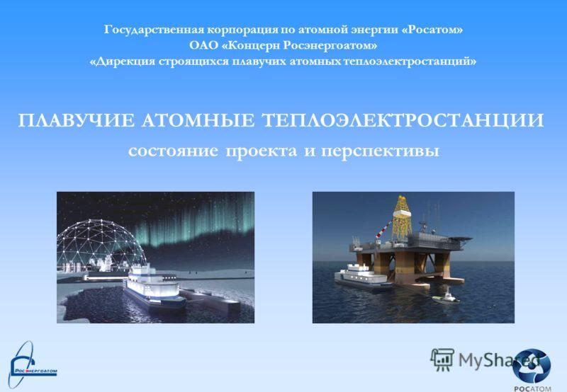 1 Государственная корпорация по атомной энергии «Росатом» ОАО «Концерн Росэнергоатом» «Дирекция строящихся плавучих атомных теплоэлектростанций» ПЛАВУЧИЕ АТОМНЫЕ ТЕПЛОЭЛЕКТРОСТАНЦИИ состояние проекта и перспективы