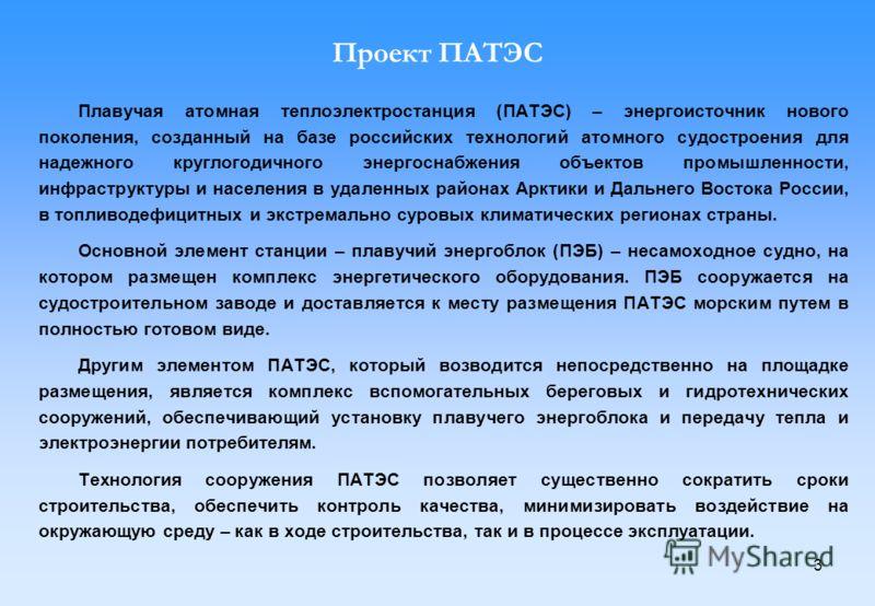 3 Проект ПАТЭС Плавучая атомная теплоэлектростанция (ПАТЭС) – энергоисточник нового поколения, созданный на базе российских технологий атомного судостроения для надежного круглогодичного энергоснабжения объектов промышленности, инфраструктуры и насел