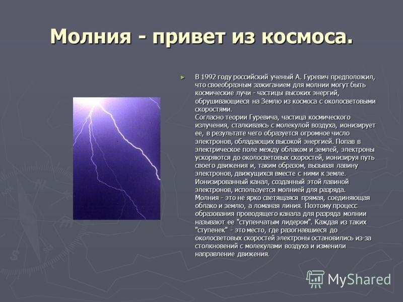 Молния - привет из космоса. В 1992 году российский ученый А. Гуревич предположил, что своеобразным зажиганием для молнии могут быть космические лучи - частицы высоких энергий, обрушивающиеся на Землю из космоса с околосветовыми скоростями. Согласно т