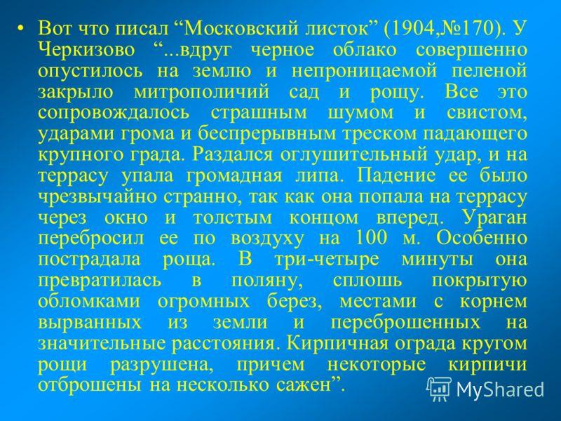 Вот что писал Московский листок (1904,170). У Черкизово...вдруг черное облако совершенно опустилось на землю и непроницаемой пеленой закрыло митрополичий сад и рощу. Все это сопровождалось страшным шумом и свистом, ударами грома и беспрерывным треско
