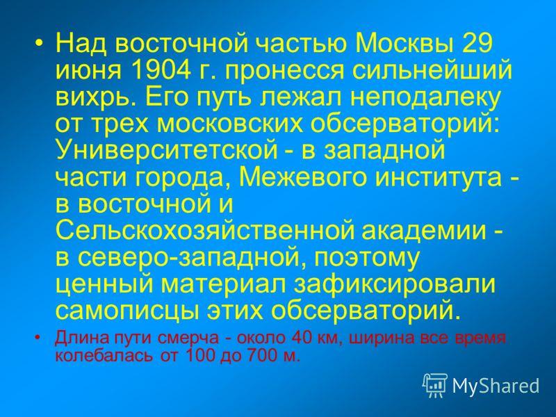 Над восточной частью Москвы 29 июня 1904 г. пронесся сильнейший вихрь. Его путь лежал неподалеку от трех московских обсерваторий: Университетской - в западной части города, Межевого института - в восточной и Сельскохозяйственной академии - в северо-з