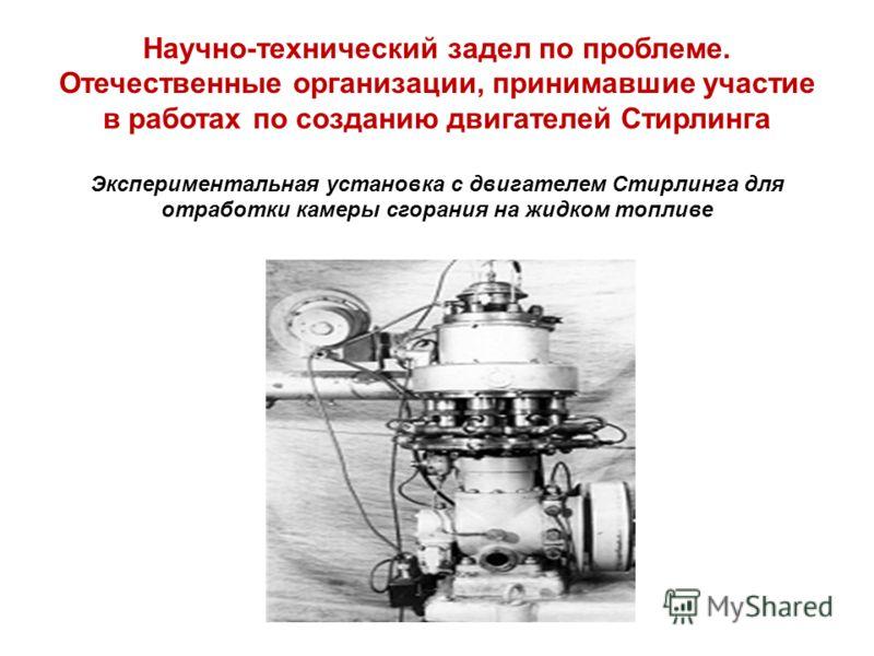 Научно-технический задел по проблеме. Отечественные организации, принимавшие участие в работах по созданию двигателей Стирлинга Экспериментальная установка с двигателем Стирлинга для отработки камеры сгорания на жидком топливе