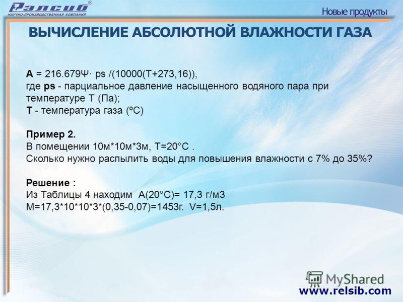 www.relsib.com ВЫЧИСЛЕНИЕ АБСОЛЮТНОЙ ВЛАЖНОСТИ ГАЗА A = 216.679Ψ· ps /(10000(Т+273,16)), где ps - парциальное давление насыщенного водяного пара при температуре Т (Па); Т - температура газа (ºС) Пример 2. В помещении 10м*10м*3м, Т=20°С. Сколько нужно