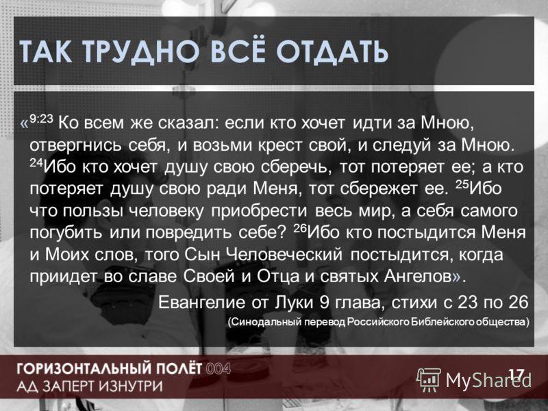 ТАК ТРУДНО ВСЁ ОТДАТЬ « 9:23 Ко всем же сказал: если кто хочет идти за Мною, отвергнись себя, и возьми крест свой, и следуй за Мною. 24 Ибо кто хочет душу свою сберечь, тот потеряет ее; а кто потеряет душу свою ради Меня, тот сбережет ее. 25 Ибо что