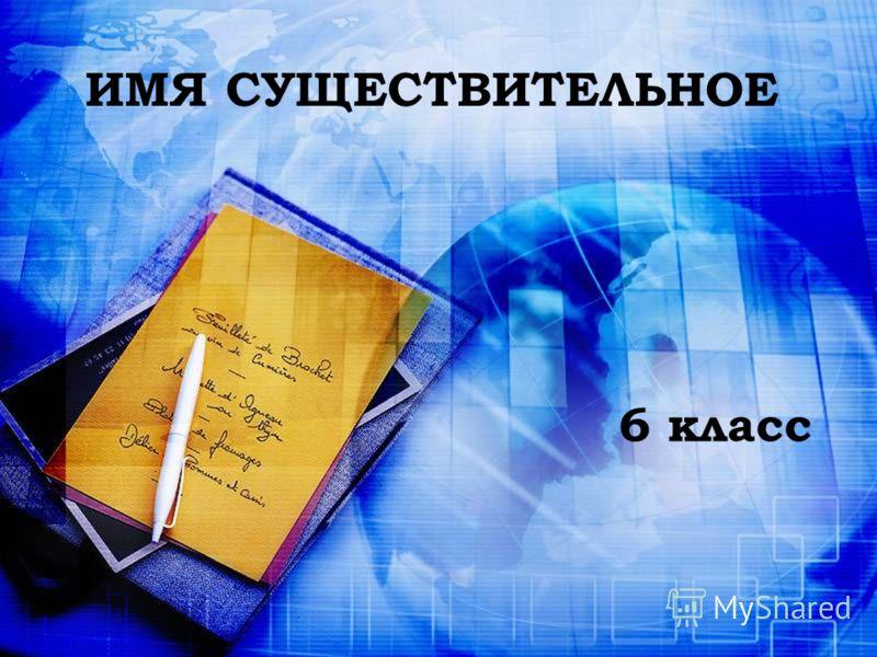 ИМЯ СУЩЕСТВИТЕЛЬНОЕ 6 класс