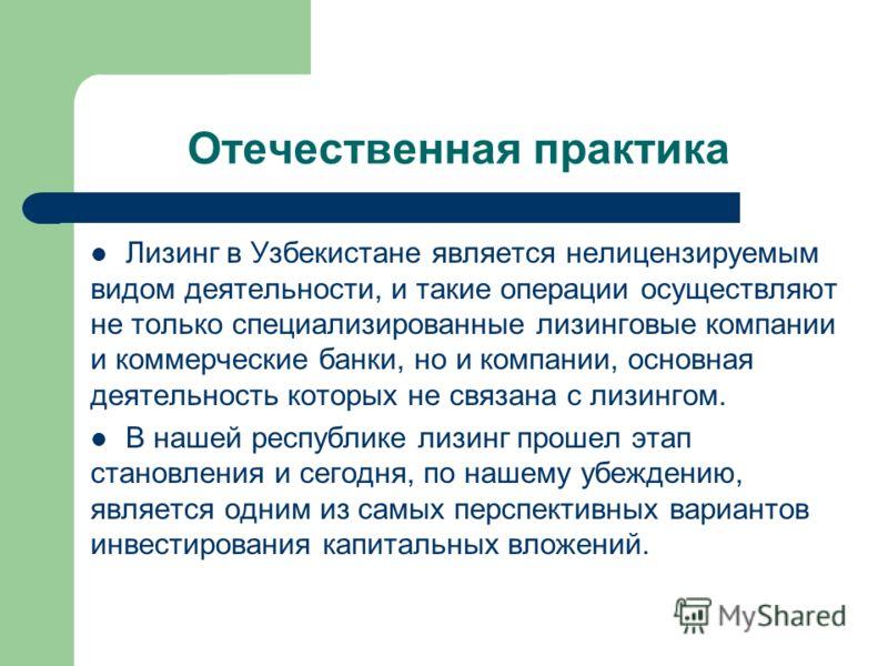 Отечественная практика Лизинг в Узбекистане является нелицензируемым видом деятельности, и такие операции осуществляют не только специализированные лизинговые компании и коммерческие банки, но и компании, основная деятельность которых не связана с ли