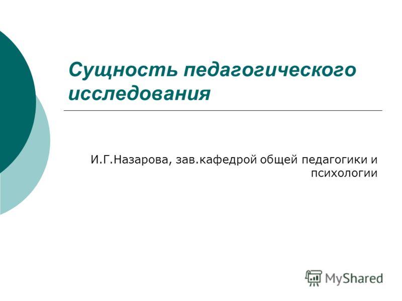 Сущность педагогического исследования И.Г.Назарова, зав.кафедрой общей педагогики и психологии