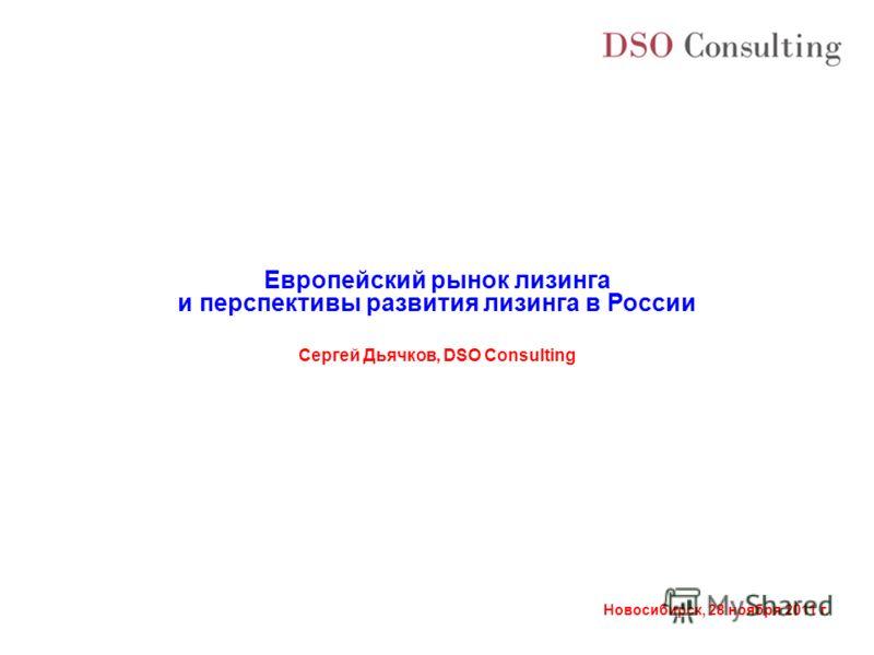 Новосибирск, 28 ноября 2011 г. Сергей Дьячков, DSO Consulting Европейский рынок лизинга и перспективы развития лизинга в России