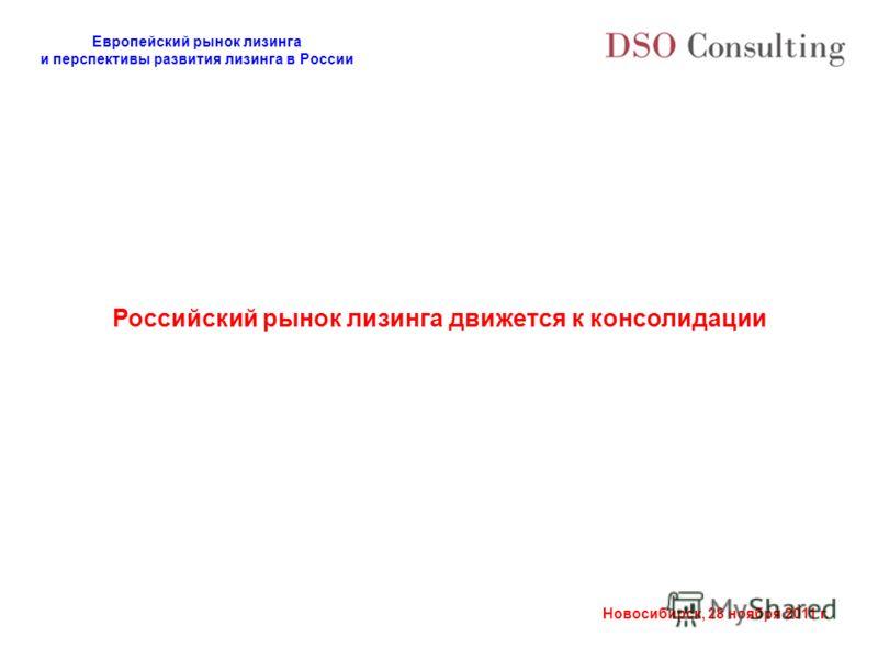 Европейский рынок лизинга и перспективы развития лизинга в России Новосибирск, 28 ноября 2011 г. Российский рынок лизинга движется к консолидации