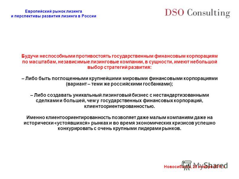 Европейский рынок лизинга и перспективы развития лизинга в России Новосибирск, 28 ноября 2011 г. Будучи неспособными противостоять государственным финансовым корпорациям по масштабам, независимые лизинговые компании, в сущности, имеют небольшой выбор