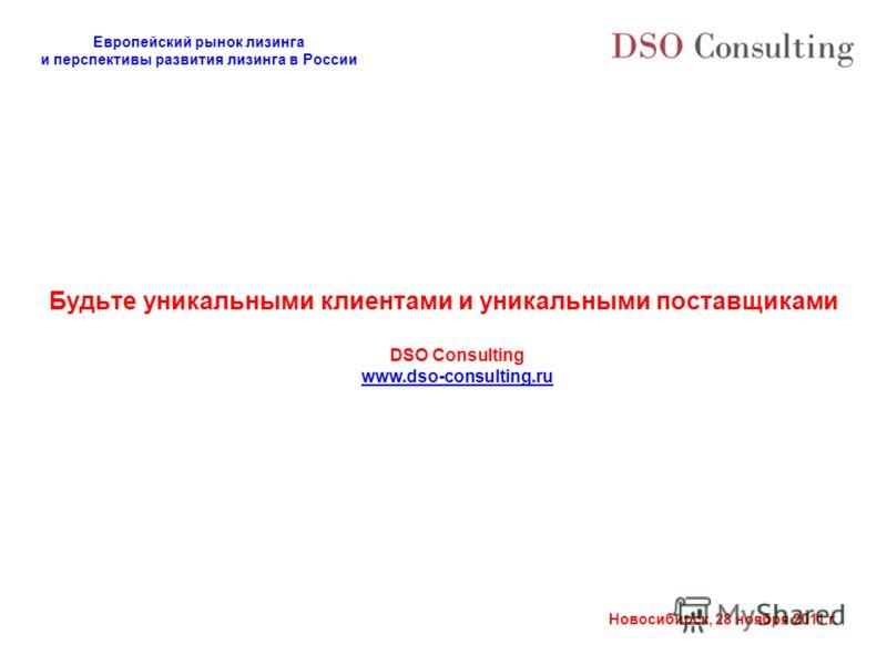Европейский рынок лизинга и перспективы развития лизинга в России Новосибирск, 28 ноября 2011 г. Будьте уникальными клиентами и уникальными поставщиками DSO Consulting www.dso-consulting.ru