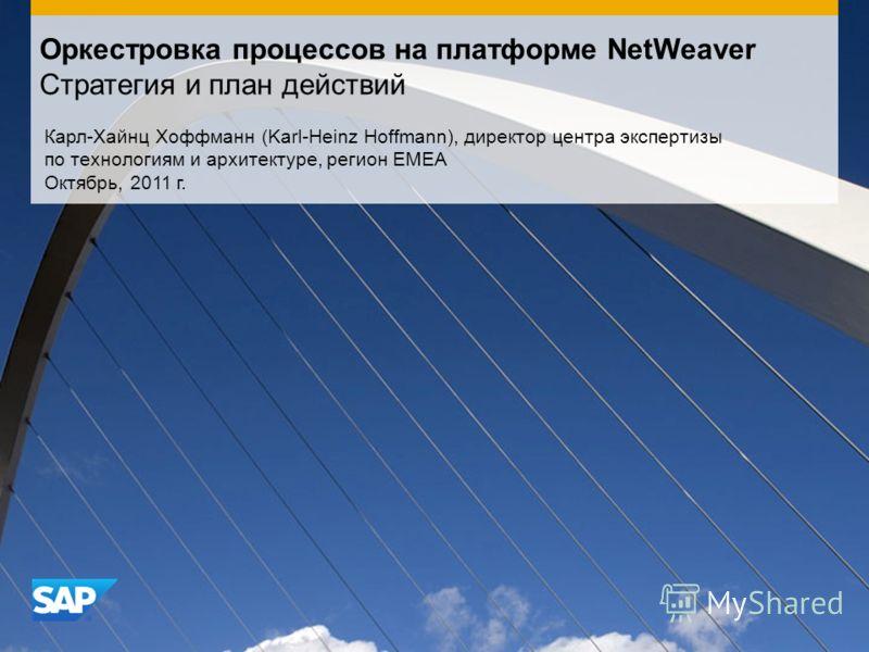 Оркестровка процессов на платформе NetWeaver Стратегия и план действий Карл-Хайнц Хоффманн (Karl-Heinz Hoffmann), директор центра экспертизы по технологиям и архитектуре, регион EMEA Октябрь, 2011 г.