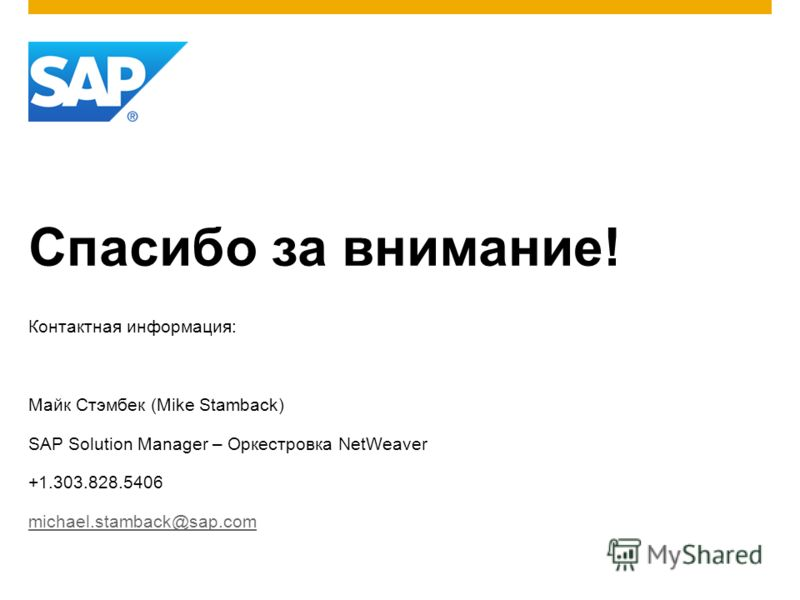 Спасибо за внимание! Контактная информация: Майк Стэмбек (Mike Stamback) SAP Solution Manager – Оркестровка NetWeaver +1.303.828.5406 michael.stamback@sap.com