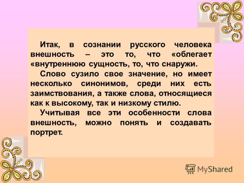 Итак, в сознании русского человека внешность – это то, что «облегает «внутреннюю сущность, то, что снаружи. Слово сузило свое значение, но имеет несколько синонимов, среди них есть заимствования, а также слова, относящиеся как к высокому, так и низко
