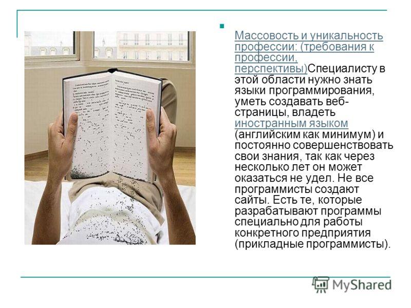 Массовость и уникальность профессии: (требования к профессии, перспективы)Специалисту в этой области нужно знать языки программирования, уметь создавать веб- страницы, владеть иностранным языком (английским как минимум) и постоянно совершенствовать с