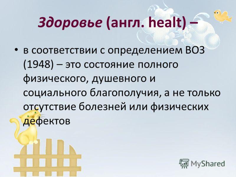 Здоровье (англ. healt) – в соответствии с определением ВОЗ (1948) – это состояние полного физического, душевного и социального благополучия, а не только отсутствие болезней или физических дефектов