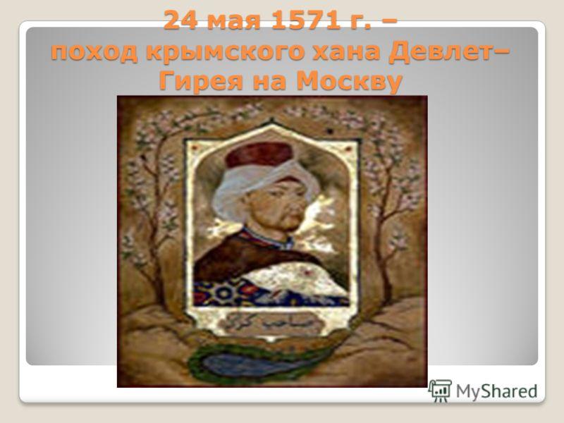 24 мая 1571 г. – поход крымского хана Девлет– Гирея на Москву
